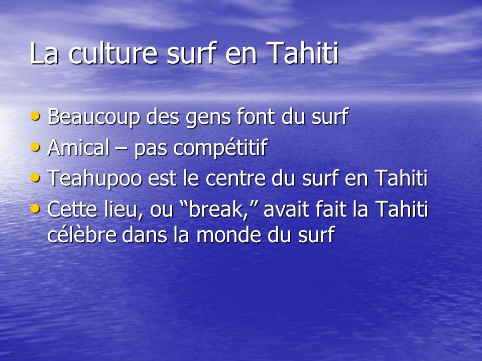 La culture surf en Tahiti Beaucoup des gens font du surf Beaucoup des gens font du surf Amical – pas compétitif Amical – pas compétitif Teahupoo est le centre du surf en Tahiti Teahupoo est le centre du surf en Tahiti Cette lieu, ou break, avait fait la Tahiti célèbre dans la monde du surf Cette lieu, ou break, avait fait la Tahiti célèbre dans la monde du surf