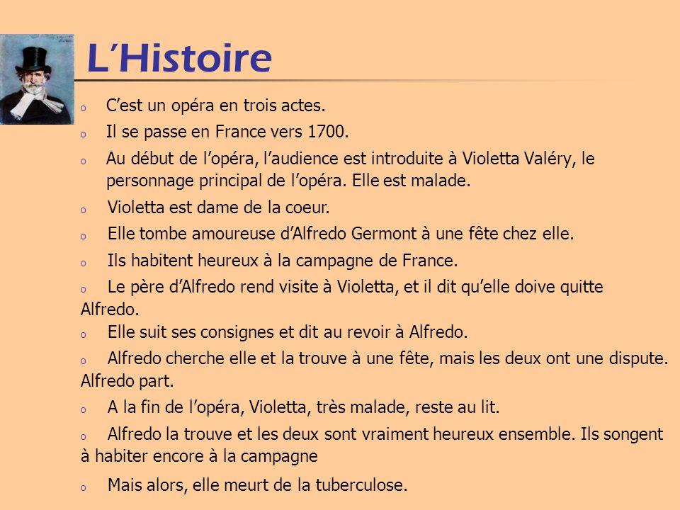 LHistoire o Cest un opéra en trois actes. o Il se passe en France vers 1700. o Au début de lopéra, laudience est introduite à Violetta Valéry, le pers