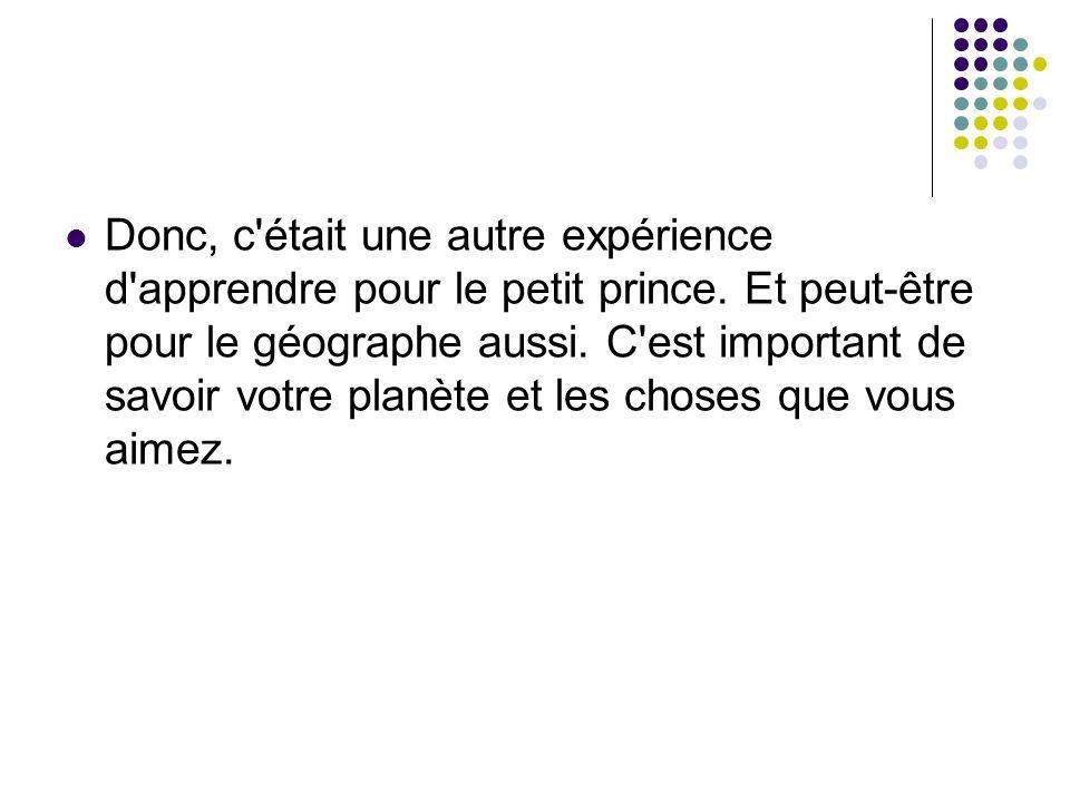 Donc, c'était une autre expérience d'apprendre pour le petit prince. Et peut-être pour le géographe aussi. C'est important de savoir votre planète et