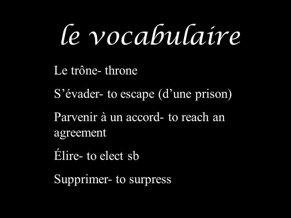 le vocabulaire Le trône- throne Sévader- to escape (dune prison) Parvenir à un accord- to reach an agreement Élire- to elect sb Supprimer- to surpress