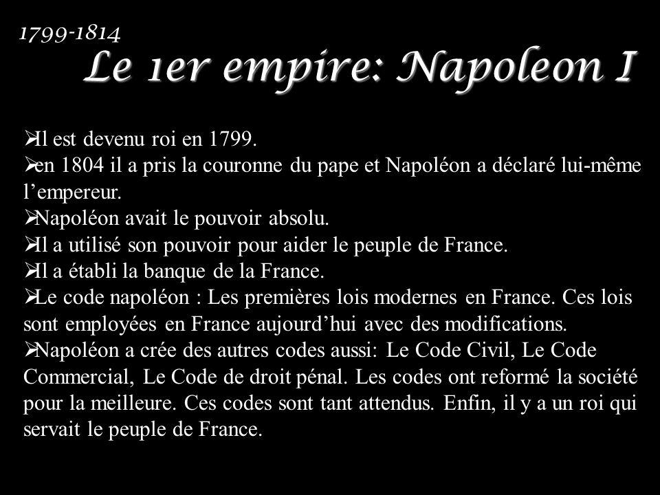 Le 1er empire: Napoleon I Il est devenu roi en 1799. en 1804 il a pris la couronne du pape et Napoléon a déclaré lui-même lempereur. Napoléon avait le