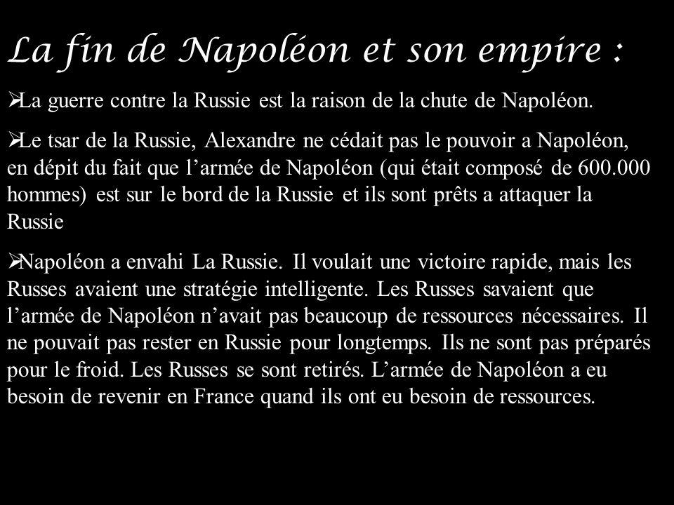La fin de Napoléon et son empire : La guerre contre la Russie est la raison de la chute de Napoléon. Le tsar de la Russie, Alexandre ne cédait pas le
