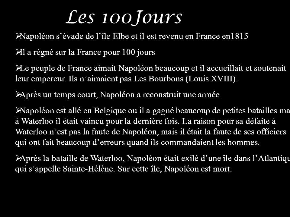 Les 100Jours Napoléon sévade de lîle Elbe et il est revenu en France en1815 Il a régné sur la France pour 100 jours Le peuple de France aimait Napoléo