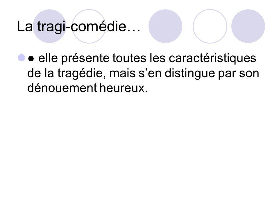 La tragi-comédie… elle présente toutes les caractéristiques de la tragédie, mais sen distingue par son dénouement heureux.