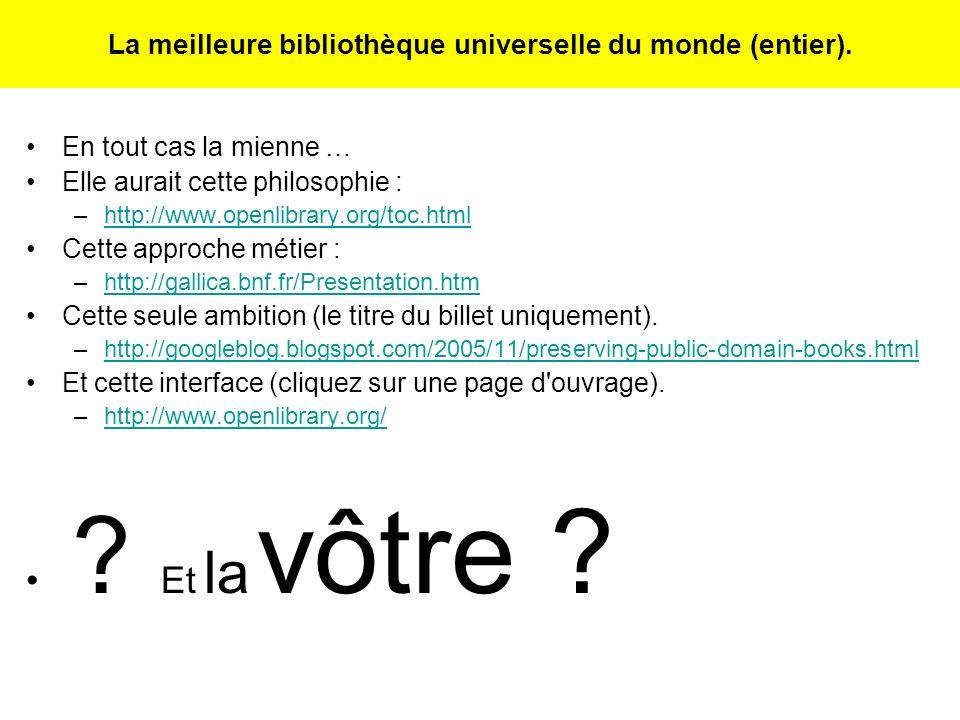 La meilleure bibliothèque universelle du monde (entier). En tout cas la mienne … Elle aurait cette philosophie : –http://www.openlibrary.org/toc.htmlh