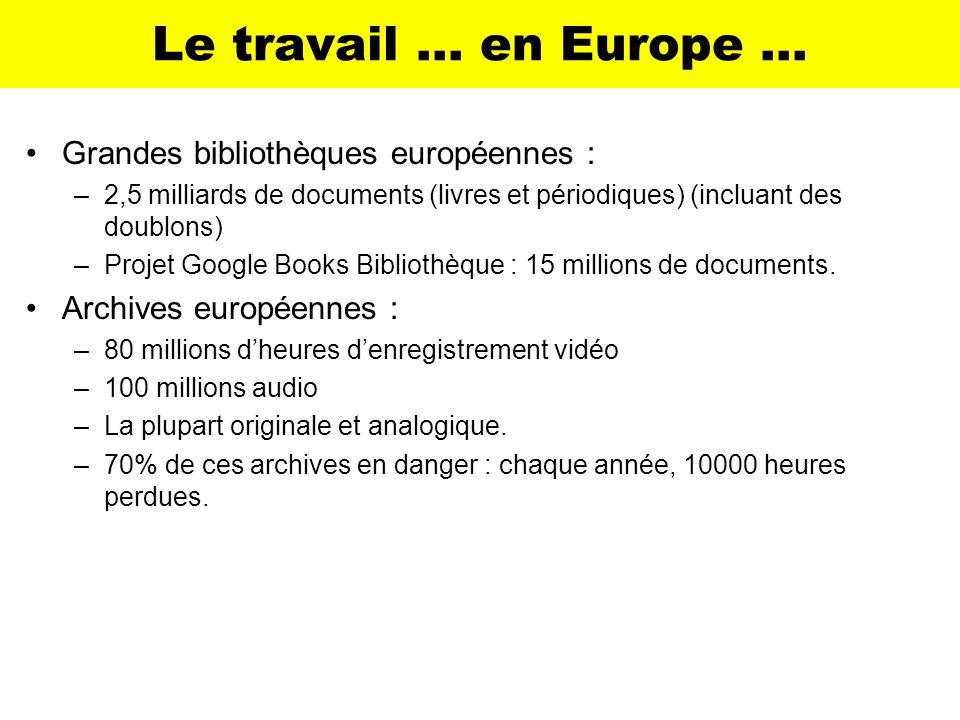 Le travail … en Europe … Grandes bibliothèques européennes : –2,5 milliards de documents (livres et périodiques) (incluant des doublons) –Projet Googl