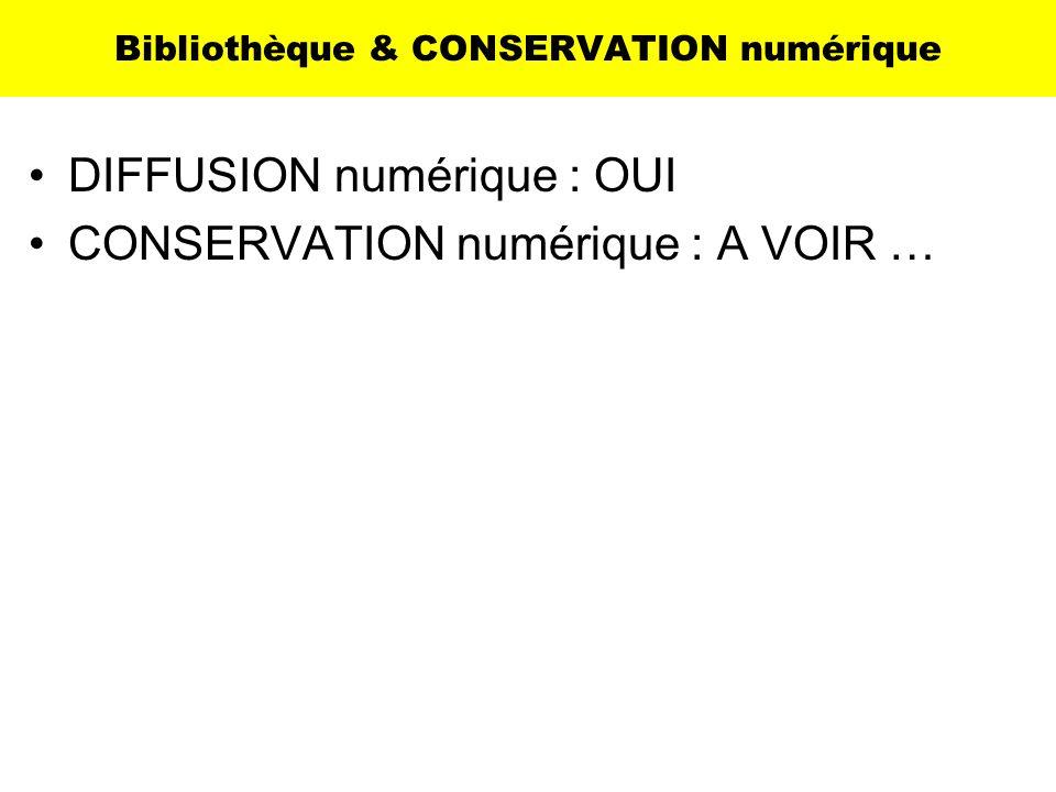 Bibliothèque & CONSERVATION numérique DIFFUSION numérique : OUI CONSERVATION numérique : A VOIR …
