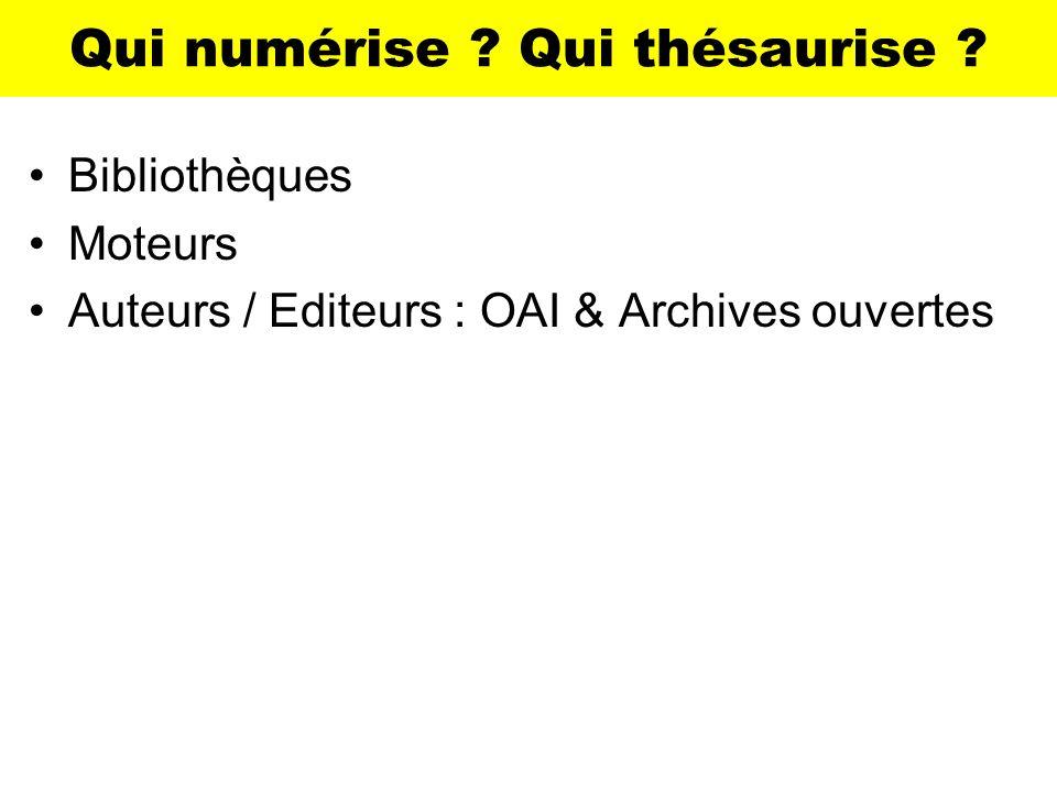 Qui numérise ? Qui thésaurise ? Bibliothèques Moteurs Auteurs / Editeurs : OAI & Archives ouvertes