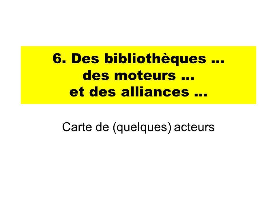6. Des bibliothèques … des moteurs … et des alliances … Carte de (quelques) acteurs