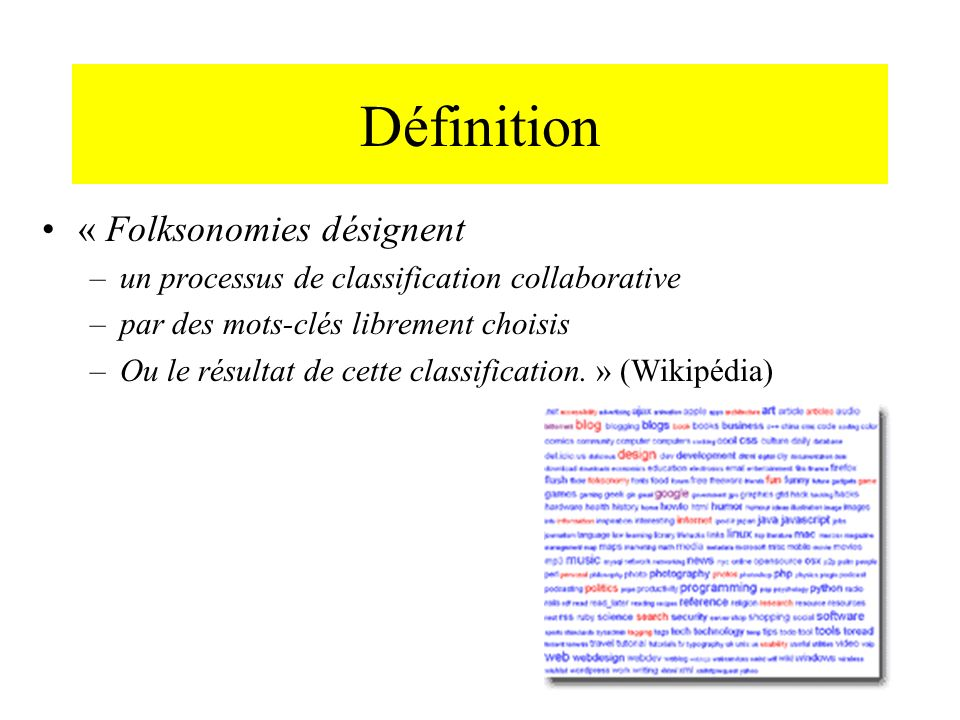Définition « Folksonomies désignent –un processus de classification collaborative –par des mots-clés librement choisis –Ou le résultat de cette classi