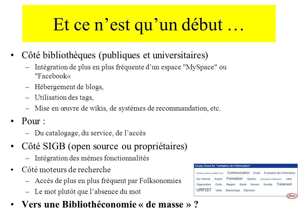 Et ce nest quun début … Côté bibliothèques (publiques et universitaires) –Intégration de plus en plus fréquente dun espace MySpace ou Facebook« –Hébergement de blogs, –Utilisation des tags, –Mise en œuvre de wikis, de systèmes de recommandation, etc.