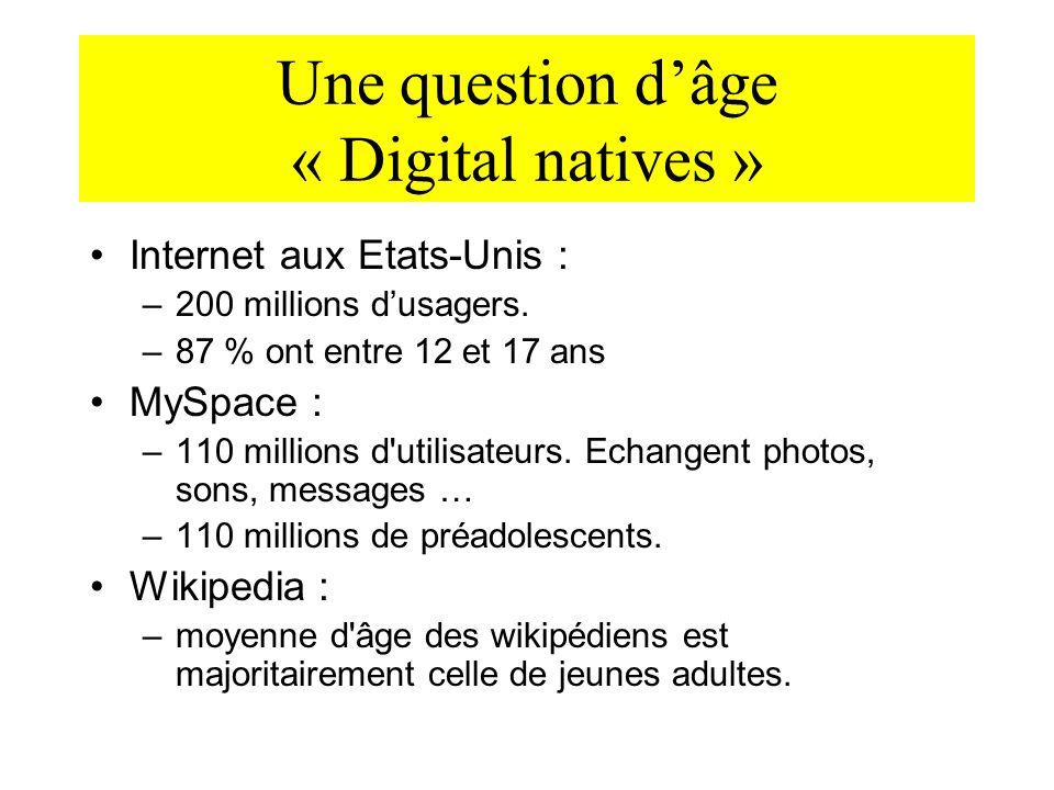 Une question dâge « Digital natives » Internet aux Etats-Unis : –200 millions dusagers. –87 % ont entre 12 et 17 ans MySpace : –110 millions d'utilisa