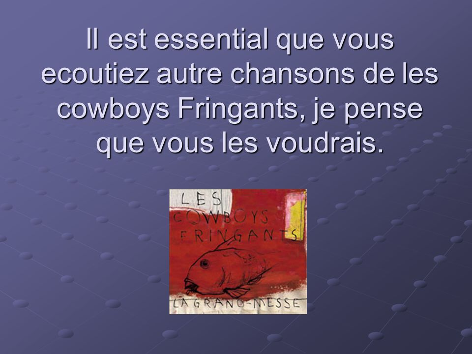 Il est essential que vous ecoutiez autre chansons de les cowboys Fringants, je pense que vous les voudrais.