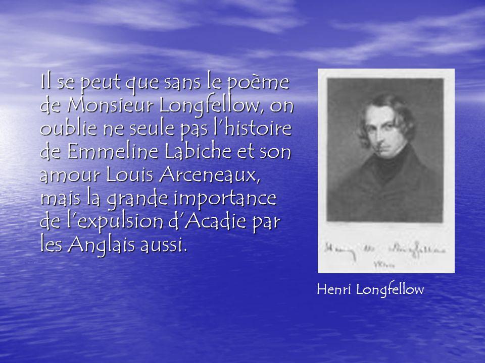 Il se peut que sans le poème de Monsieur Longfellow, on oublie ne seule pas lhistoire de Emmeline Labiche et son amour Louis Arceneaux, mais la grande importance de lexpulsion dAcadie par les Anglais aussi.