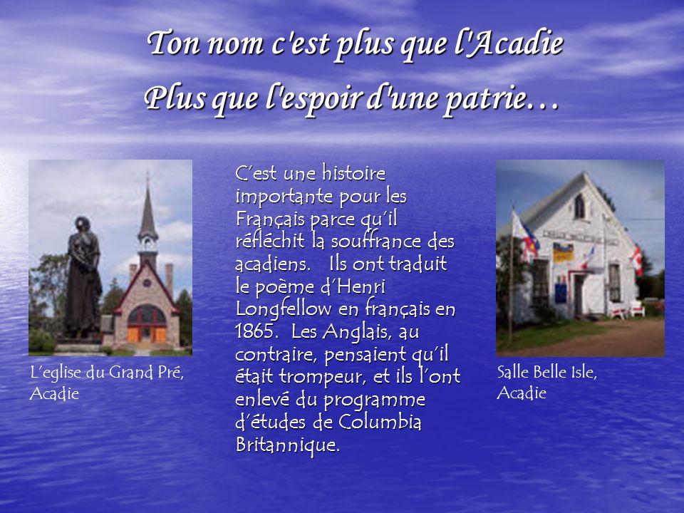 Ton nom c est plus que l Acadie Ton nom c est plus que l Acadie Plus que l espoir d une patrie… Plus que l espoir d une patrie… Cest une histoire importante pour les Français parce quil réfléchit la souffrance des acadiens.
