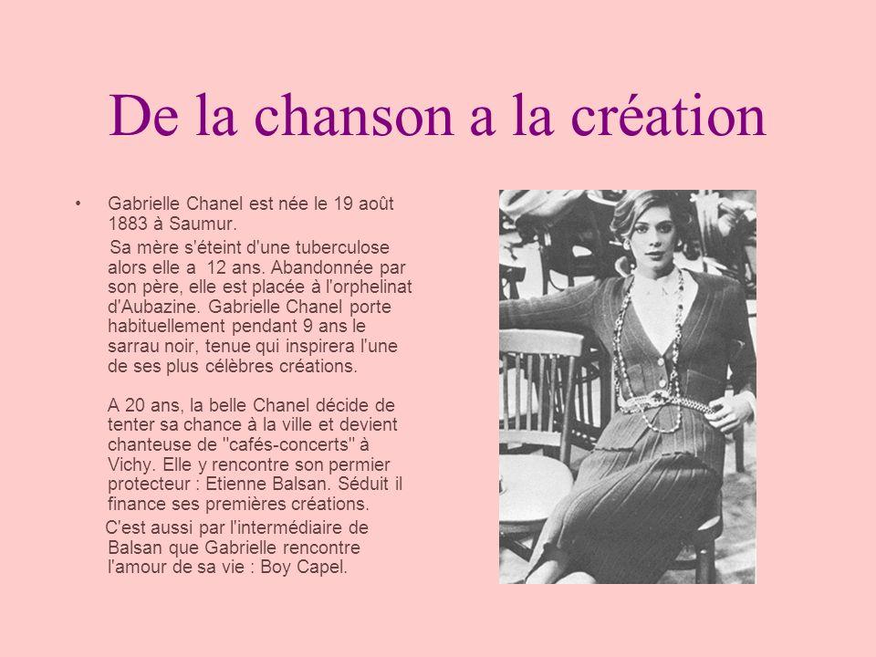 De la chanson a la création Gabrielle Chanel est née le 19 août 1883 à Saumur. Sa mère s'éteint d'une tuberculose alors elle a 12 ans. Abandonnée par