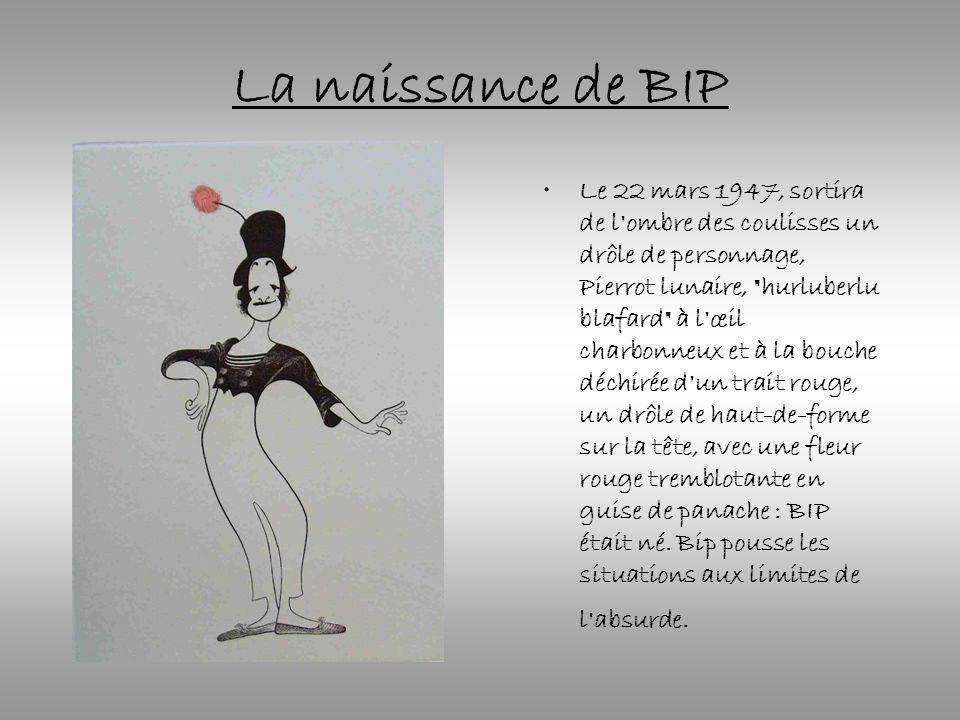 La naissance de BIP Le 22 mars 1947, sortira de l ombre des coulisses un drôle de personnage, Pierrot lunaire, hurluberlu blafard à l œil charbonneux et à la bouche déchirée d un trait rouge, un drôle de haut-de-forme sur la tête, avec une fleur rouge tremblotante en guise de panache : BIP était né.