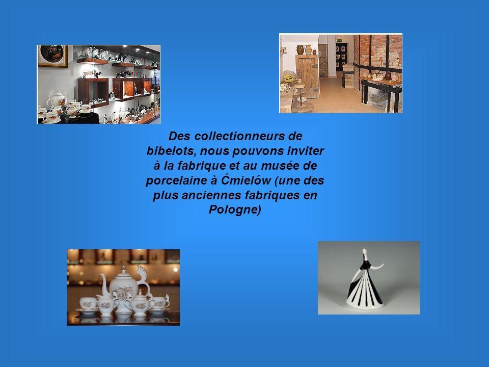 Des collectionneurs de bibelots, nous pouvons inviter à la fabrique et au musée de porcelaine à Ćmielów (une des plus anciennes fabriques en Pologne)