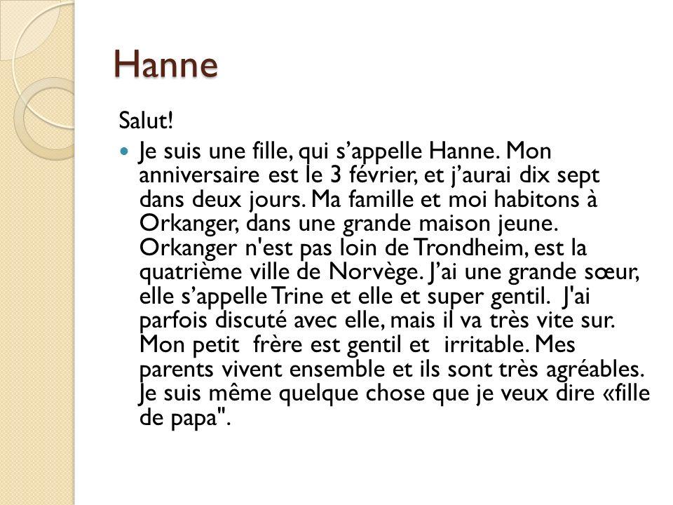 Hanne Salut! Je suis une fille, qui sappelle Hanne. Mon anniversaire est le 3 février, et jaurai dix sept dans deux jours. Ma famille et moi habitons