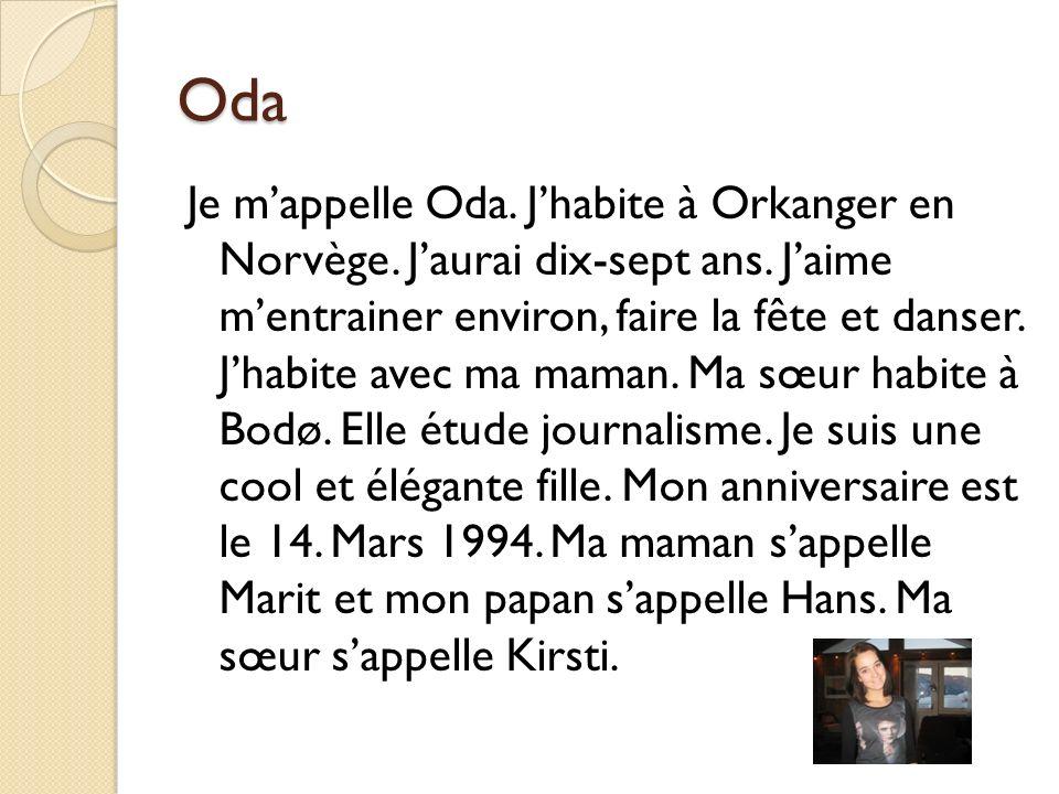 Oda Je mappelle Oda. Jhabite à Orkanger en Norvège. Jaurai dix-sept ans. Jaime mentrainer environ, faire la fête et danser. Jhabite avec ma maman. Ma