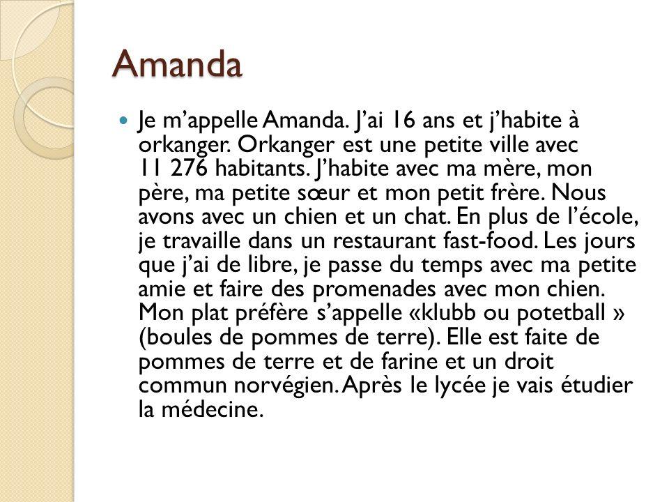 Amanda Je mappelle Amanda. Jai 16 ans et jhabite à orkanger. Orkanger est une petite ville avec 11 276 habitants. Jhabite avec ma mère, mon père, ma p