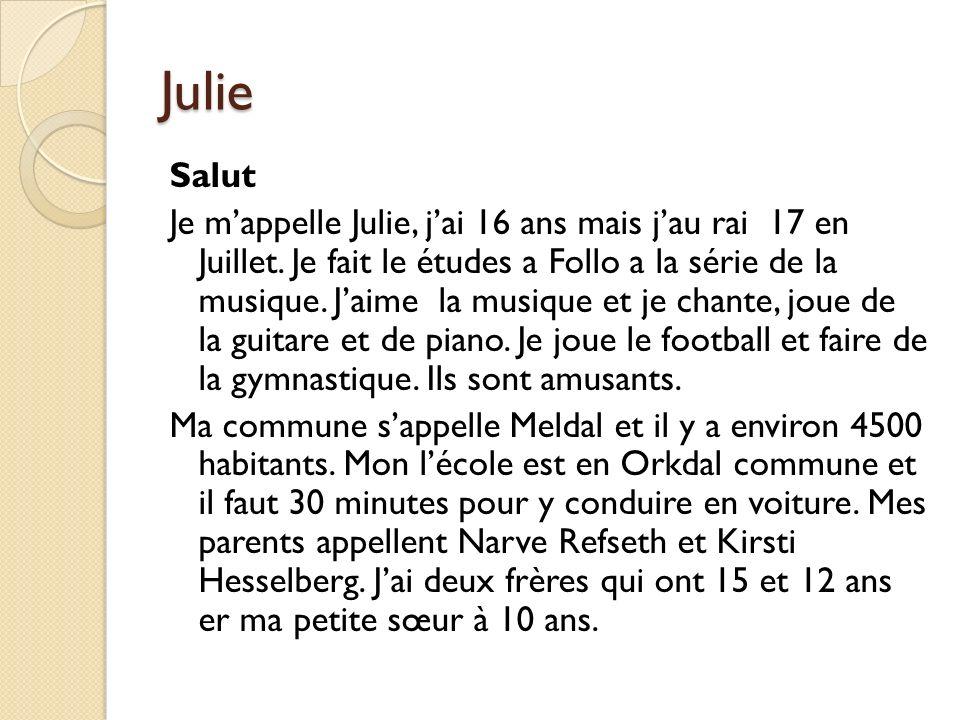 Julie Salut Je mappelle Julie, jai 16 ans mais jau rai 17 en Juillet. Je fait le études a Follo a la série de la musique. Jaime la musique et je chant