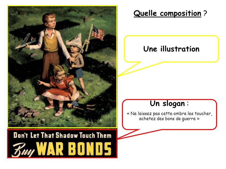 Quelle composition ? Une illustration Un slogan : « Ne laissez pas cette ombre les toucher, achetez des bons de guerre »