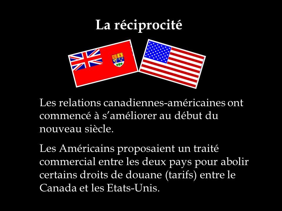 La réciprocité Les relations canadiennes-américaines ont commencé à saméliorer au début du nouveau siècle. Les Américains proposaient un traité commer