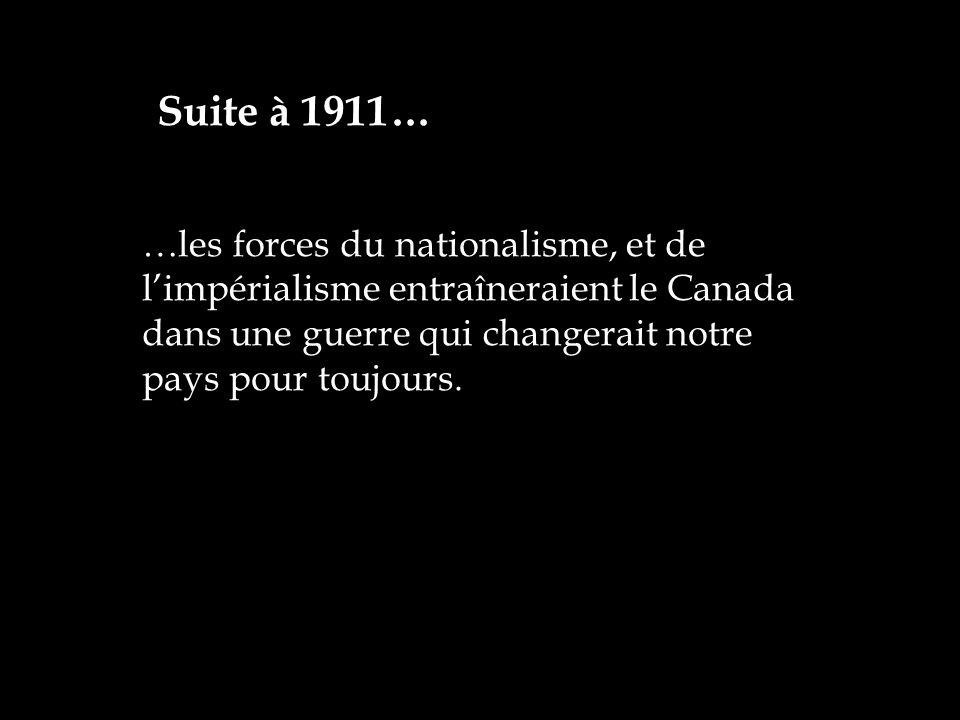 …les forces du nationalisme, et de limpérialisme entraîneraient le Canada dans une guerre qui changerait notre pays pour toujours. Suite à 1911…