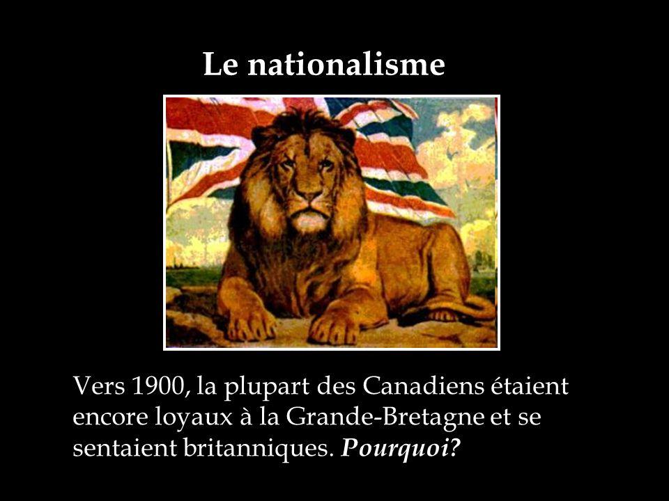 Vers 1900, la plupart des Canadiens étaient encore loyaux à la Grande-Bretagne et se sentaient britanniques. Pourquoi? Le nationalisme