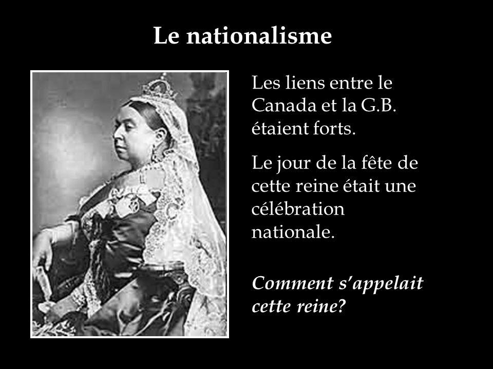 Le nationalisme Les liens entre le Canada et la G.B. étaient forts. Le jour de la fête de cette reine était une célébration nationale. Comment sappela