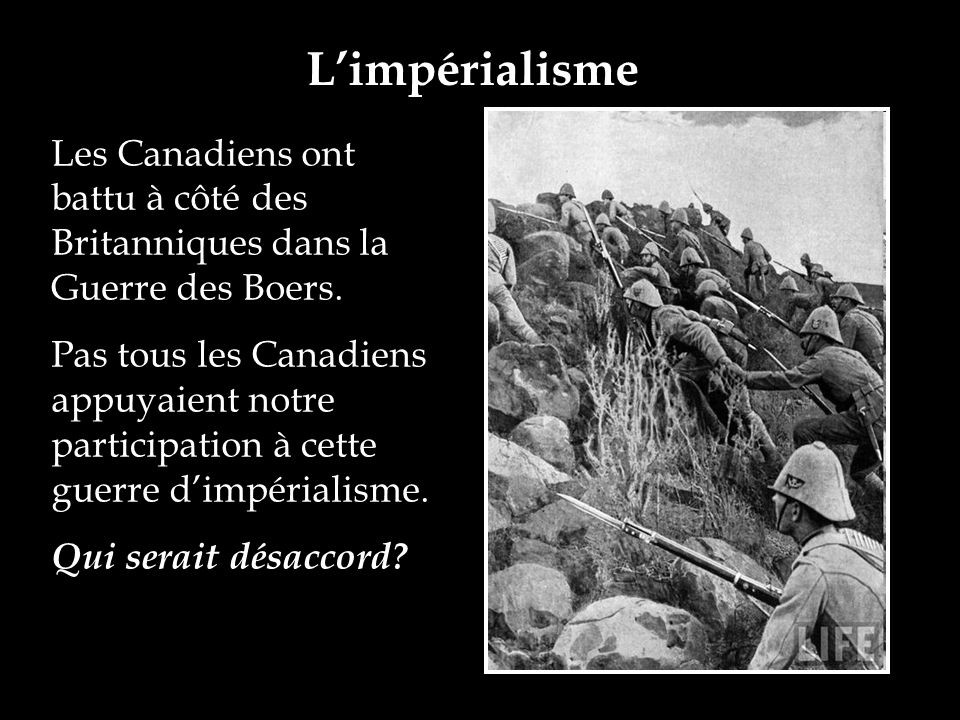 Limpérialisme Les Canadiens ont battu à côté des Britanniques dans la Guerre des Boers. Pas tous les Canadiens appuyaient notre participation à cette