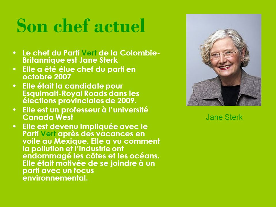 Son chef actuel Le chef du Parti Vert de la Colombie- Britannique est Jane Sterk Elle a été élue chef du parti en octobre 2007 Elle était la candidate pour Esquimalt-Royal Roads dans les élections provinciales de 2009.