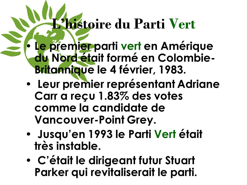 Lhistoire du Parti Vert Le premier parti vert en Amérique du Nord était formé en Colombie- Britannique le 4 février, 1983. Leur premier représentant A