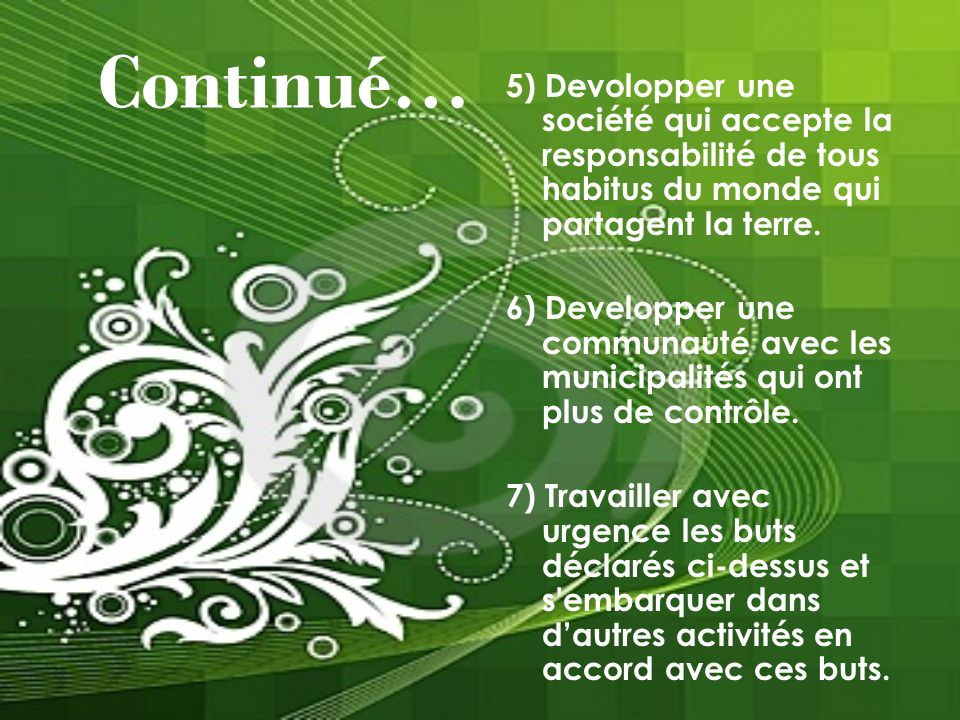 Continué… 5) Devolopper une société qui accepte la responsabilité de tous habitus du monde qui partagent la terre. 6) Developper une communauté avec l