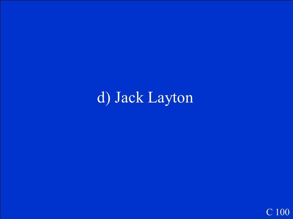 Qui est le Chef du NPD a)Jack Clayton b)Bob Layton c)Bob Clayton d)Jack Layton C 100