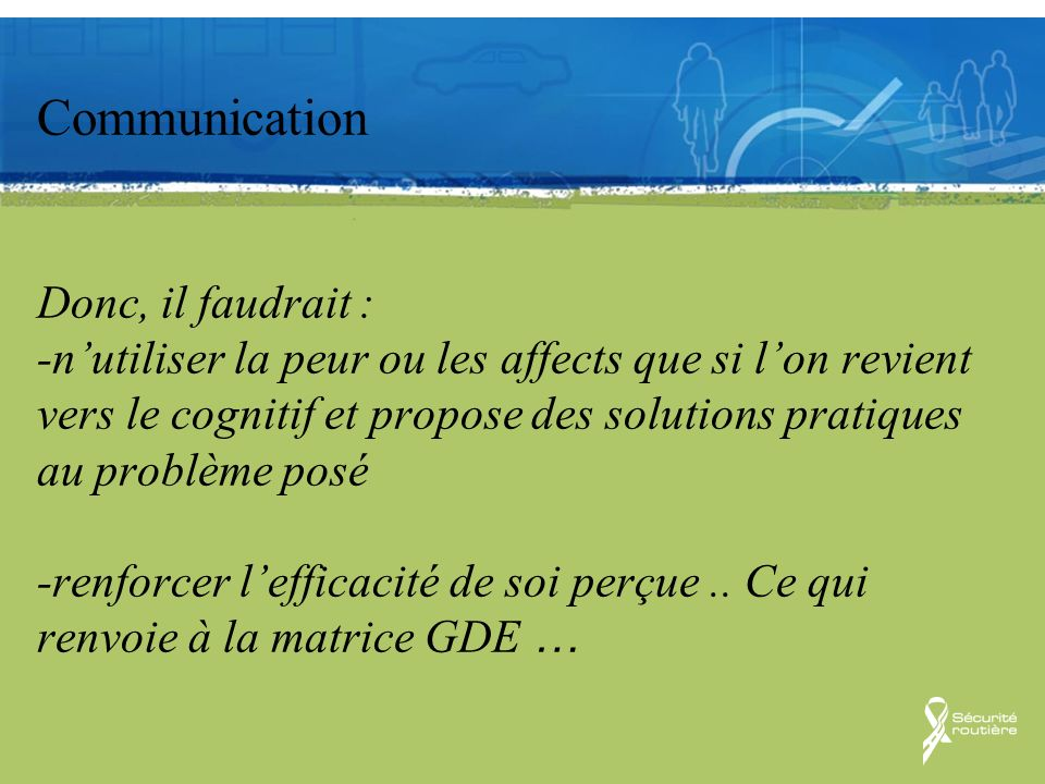Communication Communication Donc, il faudrait : -nutiliser la peur ou les affects que si lon revient vers le cognitif et propose des solutions pratiqu