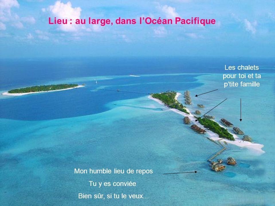 Lieu : au large, dans lOcéan Pacifique Les chalets pour toi et ta ptite famille Mon humble lieu de repos Tu y es conviée Bien sûr, si tu le veux...