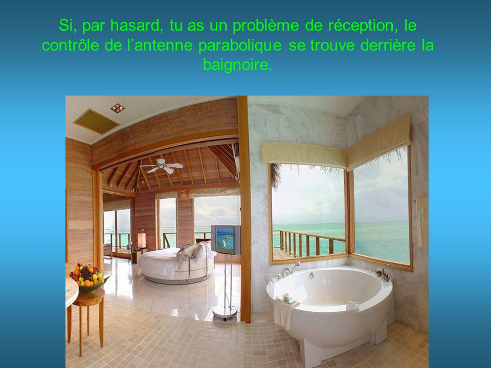 Si, par hasard, tu as un problème de réception, le contrôle de lantenne parabolique se trouve derrière la baignoire.