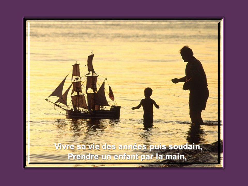 Prendre un enfant comme il vient Et consoler ses chagrins,