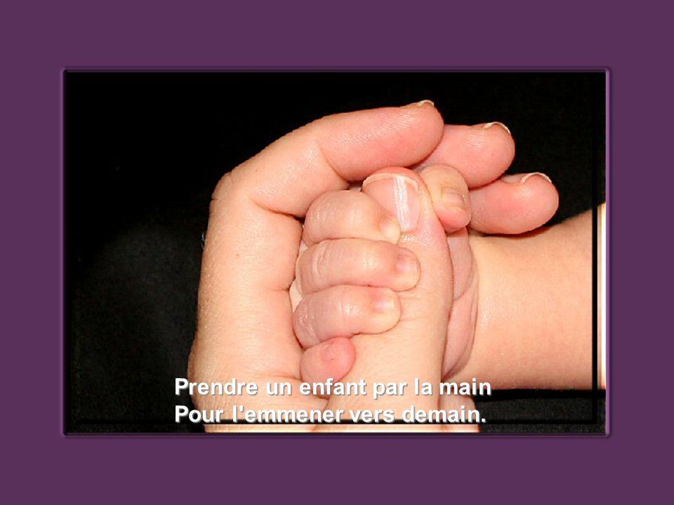Prendre un enfant par la main Pour l emmener vers demain.