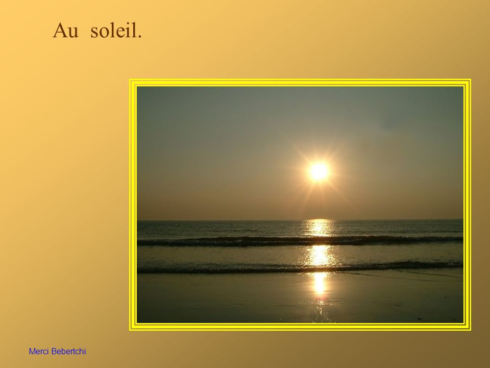 Au soleil. Merci Bebertchi