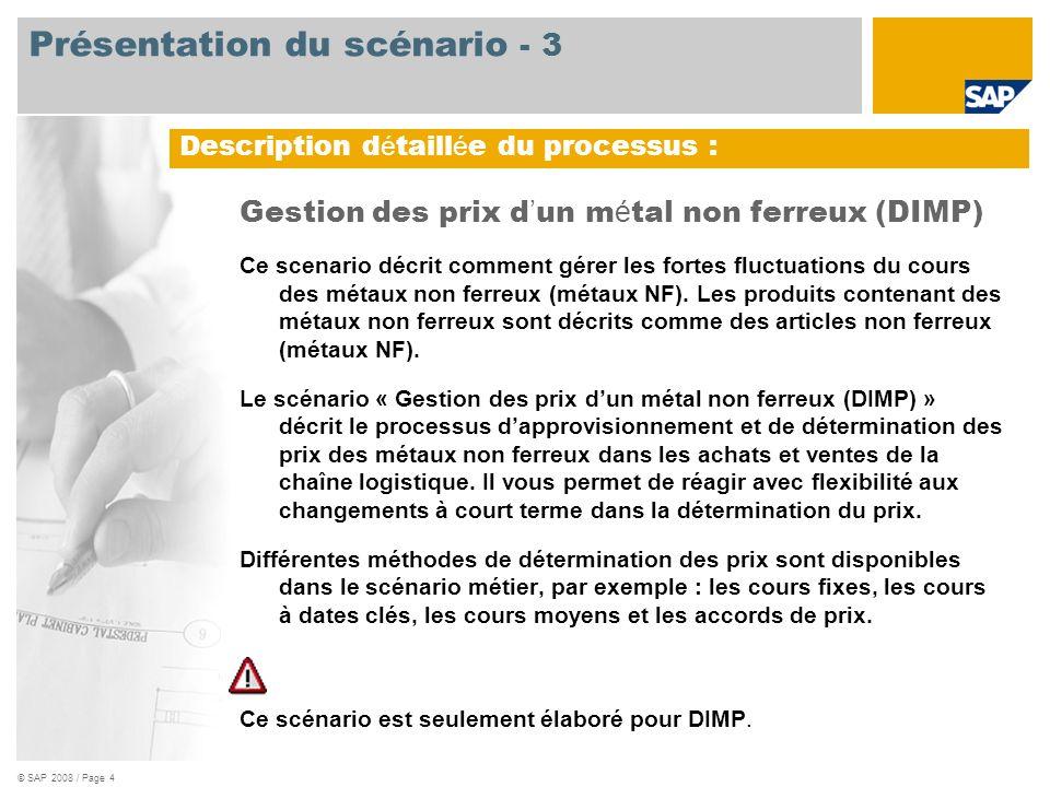 © SAP 2008 / Page 4 Gestion des prix d un m é tal non ferreux (DIMP) Ce scenario décrit comment gérer les fortes fluctuations du cours des métaux non