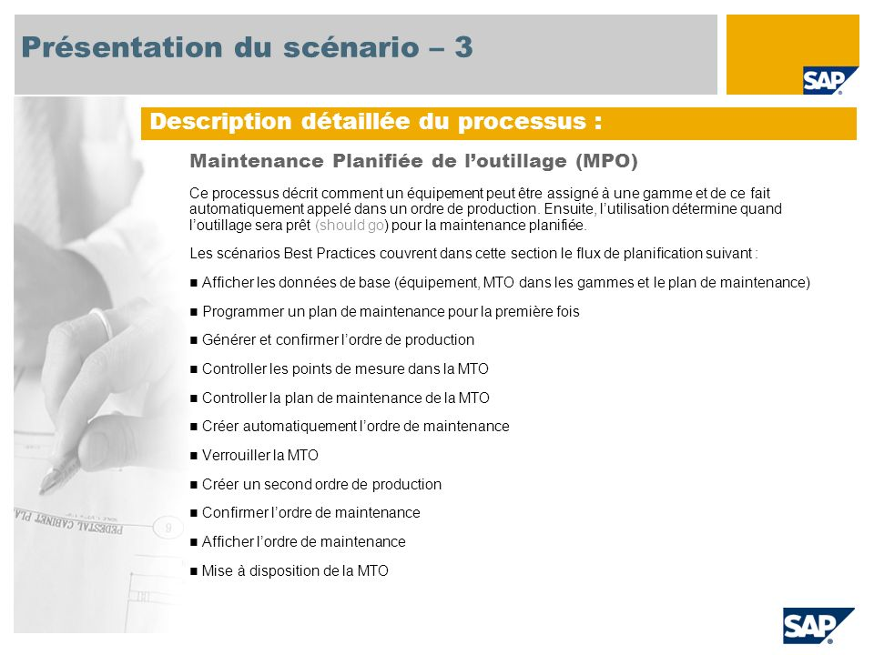 Diagramme de flux de processus Planning Logistique CO-PA = Profitability Analysis, SOP = Sales and Operations Planning, LTP = Long Term Planning, MRP = Material Requirements Planning Planificateur de la production Equipe de maintenance Programmation d un plan de maintenance pour la première fois Afficher les données de base -équipement -MTO dans les gammes - plan de maintenance Gestion de lordre de production - Création - Libération - Confirmation Contrôle de la MTO - Point de mesure - Plan de maintenance Création dune seconde confirmation de l ordre de production Création automatique de lordre de maintenance Création dun second ordre de production Libération du second ordre de production Verrouillage de la MTO Confirmation de lordre de maintenance Déverrouiller la MTO