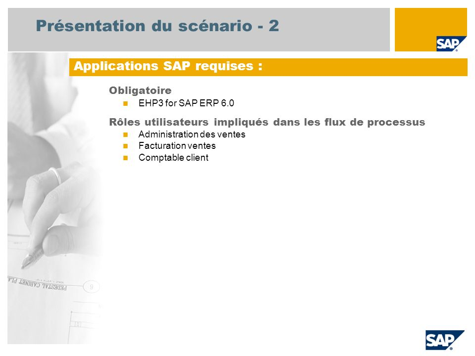 Présentation du scénario - 2 Obligatoire EHP3 for SAP ERP 6.0 Rôles utilisateurs impliqués dans les flux de processus Administration des ventes Factur
