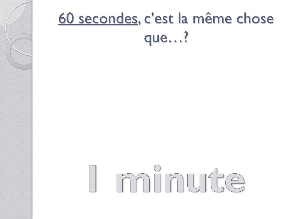 60 secondes, cest la même chose que…