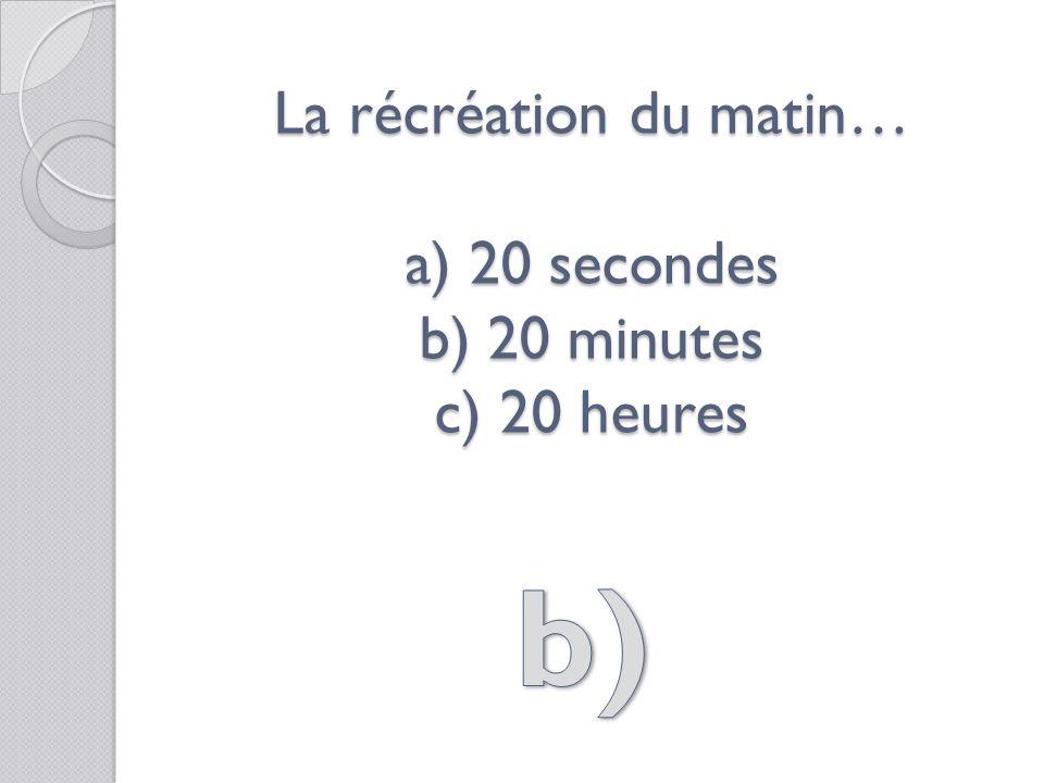 La récréation du matin… a) 20 secondes b) 20 minutes c) 20 heures