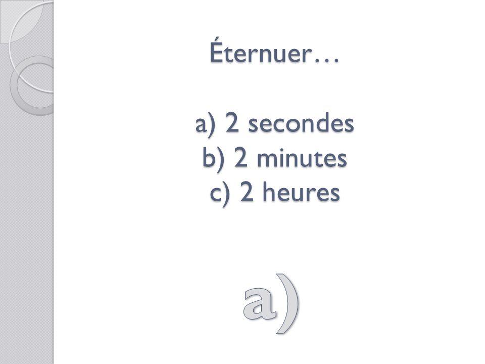 Éternuer… a) 2 secondes b) 2 minutes c) 2 heures