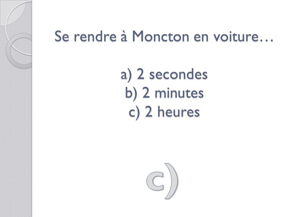 Se rendre à Moncton en voiture… a) 2 secondes b) 2 minutes c) 2 heures