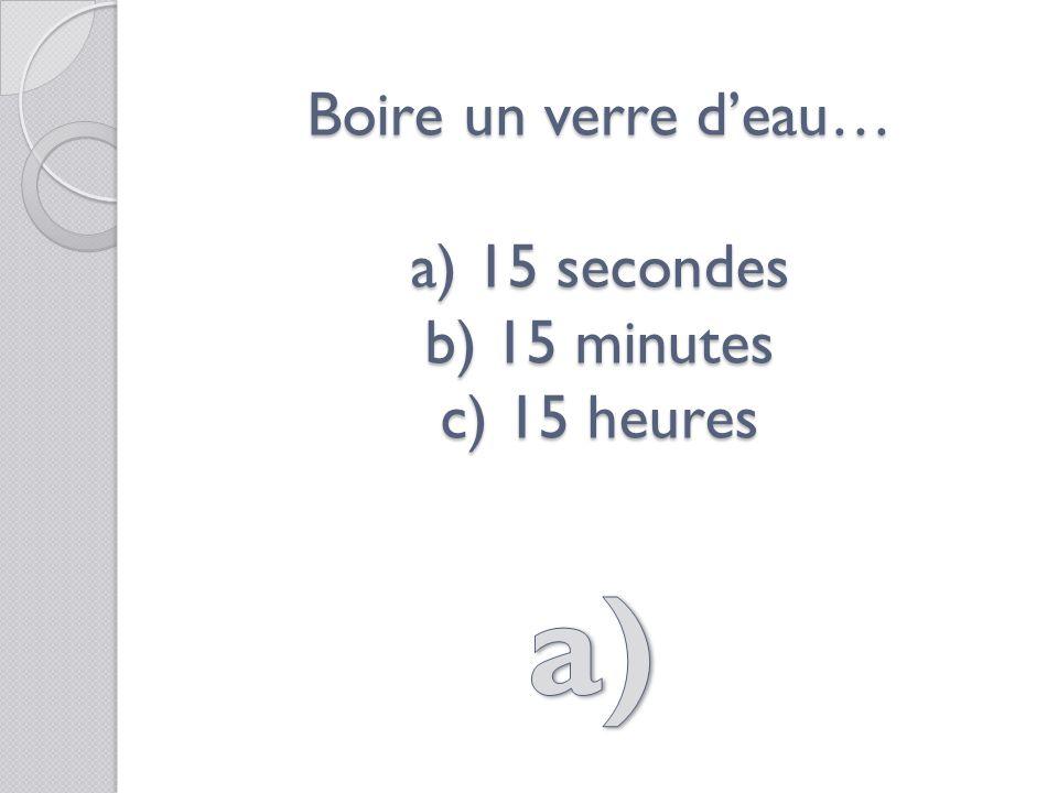 Boire un verre deau… a) 15 secondes b) 15 minutes c) 15 heures